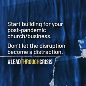 Start building for your post-pandemic church/business. Don't let the disruption become a distraction.