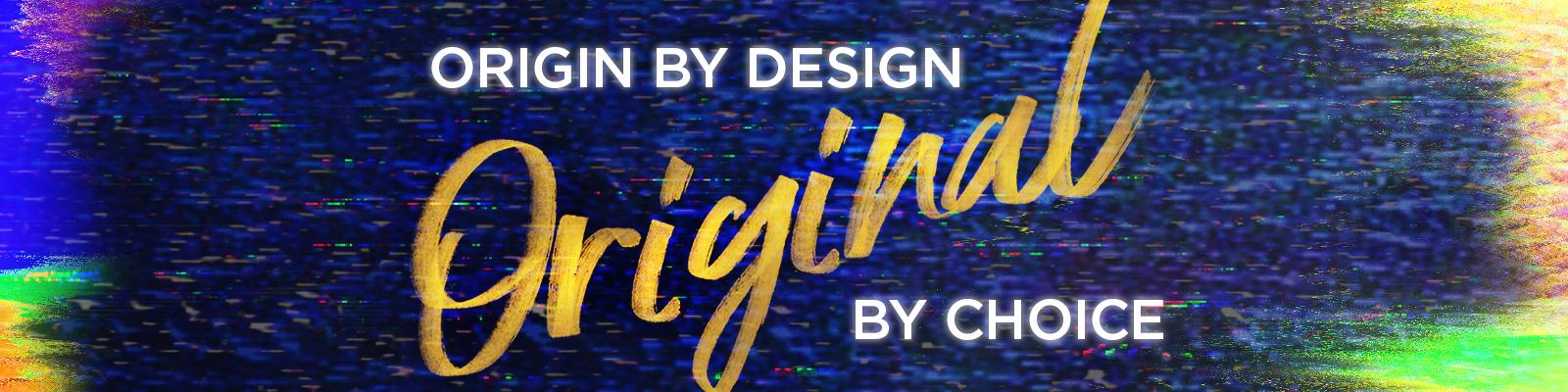 Origin by Design, Original by Choice